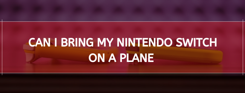 Can I Bring My Nintendo Switch On A Plane