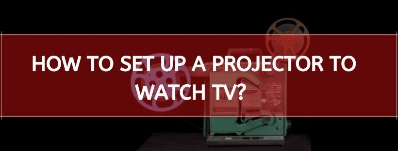 How To Set Up A Projector To Watch TV?